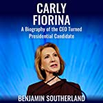 Carly Fiorina: A Biography of the CEO Turned Presidential Candidate | Benjamin Southerland
