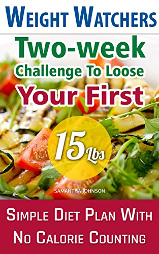 Weight Watchers: Two-week Challenge To Loose Your First 15 Lbs! Simple Diet Plan With No Calorie Counting!: (Weight Watchers, Weight Loss Motivation, Weight ... loss tips, weight watchers for beginners) by Samantha Johnson