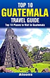 Top 10 Places to Visit in Guatemala - Top 10 Guatemala Travel Guide (Includes Tikal, Antigua, Lake Atitlan, Guatemala City, Pacaya Volcano, and More)