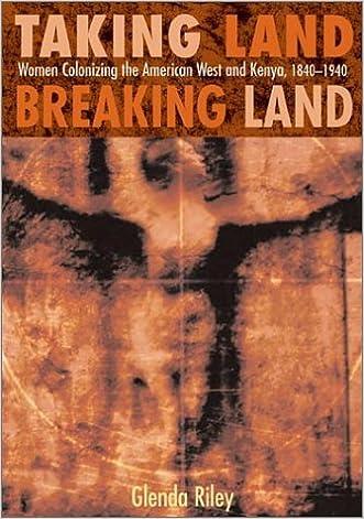 Taking Land, Breaking Land: Women Colonizing the American West and Kenya, 1840-1940 written by Glenda Riley