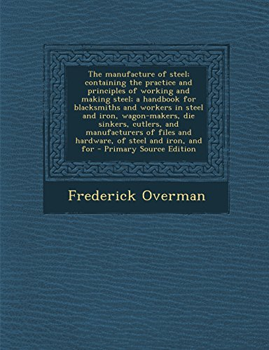 The manufacture of steel; containing the practice and principles of working and making steel; a handbook for blacksmiths and workers in steel and ... and hardware, of steel and iron, and for
