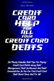 Credit Card Help For All Your Credit Card Debts: Get Really Valuable Debt Tips For Paying Credit Card Debts Using Debt Management, Debt Settlement And ... Credit Card Debt Relief Once And For All!