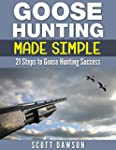 Goose Hunting Made Simple: 21 Steps T...
