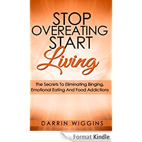 Stop Overeating Start Living: The Secrets To Eliminating Binging, Emotional Eating And Food Addictions (English Edition)