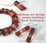 Sarah Packington Making and Dyeing Acrylic Jewellery: A Full-colour, Step-by-step, Photographic Guide to Making and Dyeing Your Own Acrylic Jewellery
