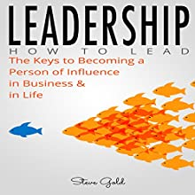 Leadership: The Keys to Becoming a Person of Influence in Business & in Life Audiobook by Steve Gold Narrated by C.J. McAllister