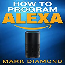 How to Program Alexa: A 2017 Field guide to Mastering Your Amazon Echo Dot and Your Alexa App Audiobook by Mark Diamond Narrated by Mike Norgaard