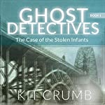 The Case of the Stolen Infants: Ghost Detectives, Book 1 | Kit Crumb