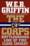 W. E. B. Griffin W.e.b. Griffen the Corps: Three Complete Novels - Battleground / Line of Fire / Close Combat