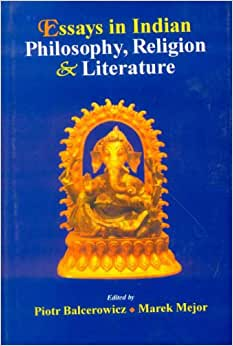 ESSAYS IN INDIAN PHILOSOPHY, RELIGION AND LITERATURE – Edited by Piotr Balcerowicz and Marek Mejor