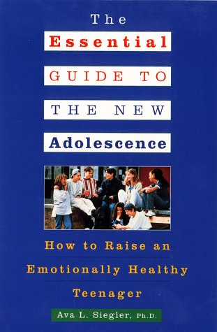 The Essential Guide to the New Adolescence: How to Raise an Emotionally Healthy Teenager, Ava L. Siegler