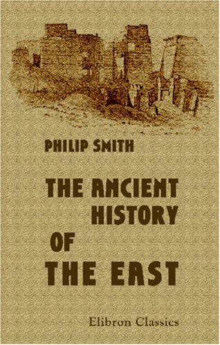 The Ancient History of the East: From the earliest times to the conquest by Alexander the Great. Including Egypt, Assyria, Babylonia, Media, Persia, Asia Minor, and Phoenicia