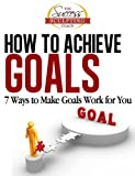 How To Achieve Goals - Finally Achieve Your Goals with these 7 Ways to Make Goal Setting Work for You (Success Sculpting Coach Series Book 2)