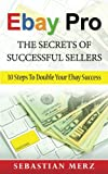 Ebay Pro - The Secrets of Successful Sellers: 10 Steps To Double Your Ebay Success