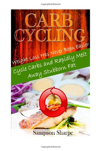 Carb Cycling: Weight Loss Has Never Been Easier! Cycle Carbs To Melt Away Stubborn Fat (Carb Cycling Diet - The Secrets Behind The Diet Everyone Is Talking About)