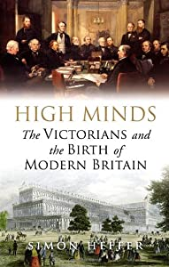 High Minds: The Victorians and the Birth of Modern Britain, by Simon Heffer