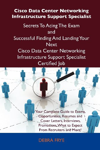 Cisco Data Center Networking Infrastructure Support Specialist Secrets To Acing The Exam and Successful Finding And Landing Your Next Cisco Data ... Support Specialist Certified Job