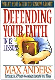 What You Need To Know About Defending Your Faith In 12 Lessons The What You Need To Know Study Guide Series (0785211926) by Anders, Max