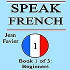 Speak French: Book 1 of 3: Beginners Hörbuch von Jean Favier Gesprochen von: Alexia Dox