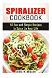 Spiralizer Cookbook: 40 Fun and Simple Recipes to Spice Up Your Life (Healthy Living)