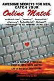 AWESOME SECRETS for MEN, Catch Your Online Match: on Match.com, Chemistry, PlentyofFish, eHarmony, Perfect Match, OkCupid, DateHookup, and ALL INTERNET DATING SITES