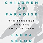 Children of Paradise: The Struggle for the Soul of Iran Hörbuch von Laura Secor Gesprochen von: Mozhan Marno
