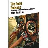 The Good Balkans: Adventures between old and new Bulgariaby Jack Hamilton