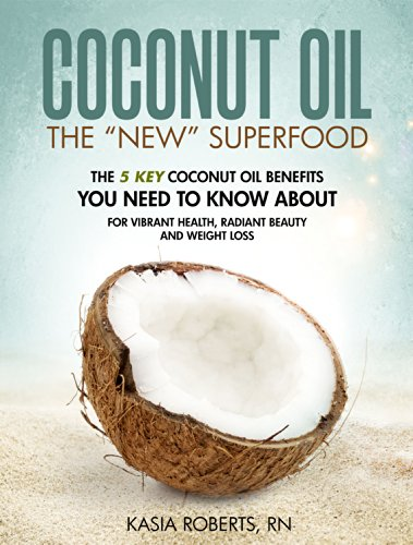 Coconut Oil: The 5 Key Coconut Oil Benefits You Need to Know About for Vibrant Health, Radiant Beauty and Weight Loss by Kasia Roberts RN