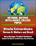 img - for National Defense Intelligence College Paper: Attache Extraordinaire: Vernon A. Walters and Brazil - Henry Kissinger, President Eisenhower, Humberto de Alencar Castello Branco, Averell Harriman book / textbook / text book