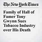 Family of Hall of Famer Tony Gwynn Sues Tobacco Industry over His Death | Tyler Kepner