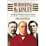 Murdering McKinley: The Making of Theodore Roosevelt's America ~ Eric Rauchway