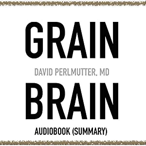 Grain Brain by David Perlmutter, MD - Book Summary: The Surprising Truth About Wheat, Carbs, and Sugar - Your Brain's Silent Killers Audiobook