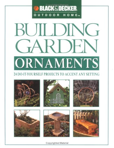 Black & Decker Building Garden Ornaments: 24 Do-It-Yourself Projefcts to Accent Any Setting (Black & Decker Outdoor Home) - Creative Publishing international - 0865735905 - ISBN:0865735905