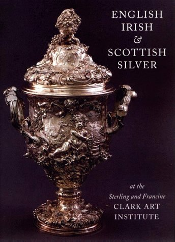 English, Irish, & Scottish Silver: at the Sterling and Francine Clark Art Institute, Beth Carver Wees