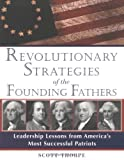 Revolutionary Strategies of the Founding Fathers: Leadership Lessons from America's Most Successful Patriots (1570719349) by Thorpe, Scott