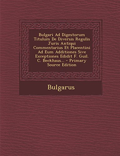 Bulgari Ad Digestorum Titulum De Diversis Regulis Juris Antiqui Commentarius Et Placentini Ad Eum Additiones Sive Exceptiones Edidit F. Guil. C. Beckhaus...