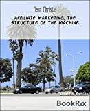 Affiliate Marketing, The Structure of the Machine: The method in the madness of Affiliate Marketing - First understand the Logic