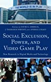 Social Exclusion, Power and Video Game Play: New Research in Digital Media and Technology