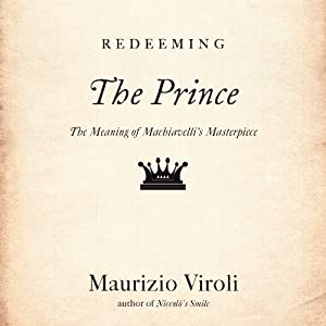 Redeeming 'The Prince': The Meaning of Machiavelli's Masterpiece | [Maurizio Viroli]
