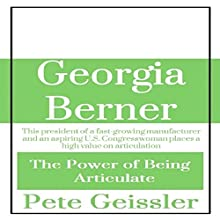 Georgia Berner: This President of a Fast-Growing Manufacturer and an Aspiring U.S. Congresswoman Places a High Value on Articulation: The Power of Being Articulate (       UNABRIDGED) by Pete Geissler Narrated by Thomas Sabatino