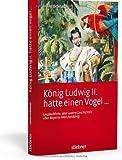 König Ludwig II hatte einen Vogel ...: Unglaubliche, aber wahre Geschichten über Bayerns Märchenkönig