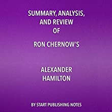 Summary, Analysis, and Review of Ron Chernow's Alexander Hamilton Audiobook by  Start Publishing Notes Narrated by Michael Gilboe