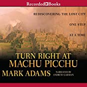 Turn Right at Machu Picchu: Rediscovering the Lost City One Step at a Time | [Mark Adams]