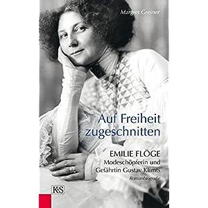 Auf Freiheit zugeschnitten: Emilie Flöge: Modeschöpferin und Gefährtin Gustav Klim