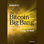 The Bitcoin Big Bang: How Alternative Currencies Are About to Change the World | Brian Kelly