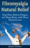 Fibromyalgia Natural Relief: Stop Pain, Relieve Fatigue, and Sleep Better with These Natural Cures  (FMS, CFS, Fibromyalgia, Chronic Fatigue Syndrome Help)