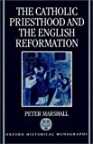 The Catholic Priesthood and the English Reformation (Oxford Historical Monographs) (0198204485) by Marshall, Peter