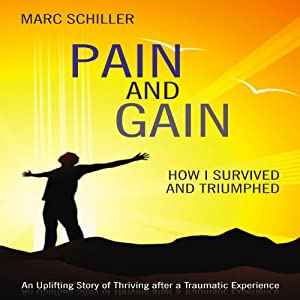 Pain and Gain: How I Survived and Triumphed: An Uplifting Story of Thriving after a Traumatic Experience | [Marc Schiller]
