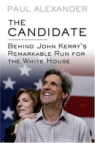 Candidate : Behind John Kerrys Remarkable Run for the White House, Alexander,Paul