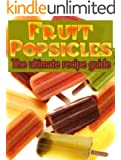 Fruit Popsicles :The Ultimate Recipe Guide - Over 30 Healthy & Homemade Recipes (English Edition)